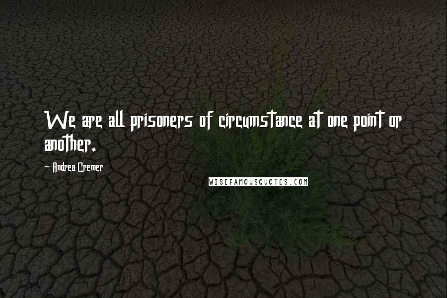 Andrea Cremer quotes: We are all prisoners of circumstance at one point or another.
