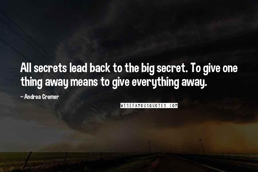 Andrea Cremer quotes: All secrets lead back to the big secret. To give one thing away means to give everything away.