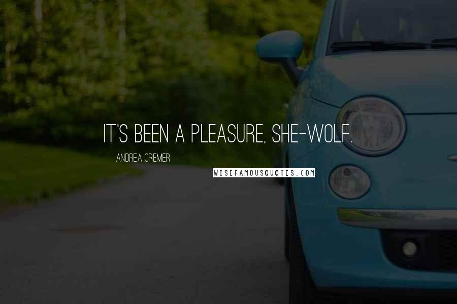 Andrea Cremer quotes: It's been a pleasure, she-wolf.