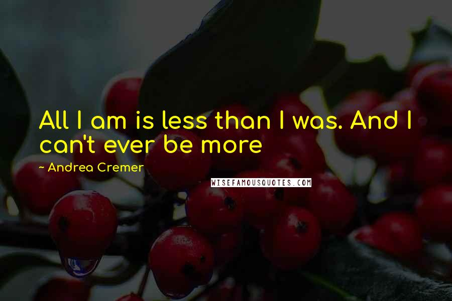 Andrea Cremer quotes: All I am is less than I was. And I can't ever be more
