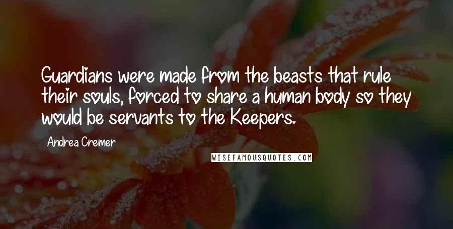 Andrea Cremer quotes: Guardians were made from the beasts that rule their souls, forced to share a human body so they would be servants to the Keepers.