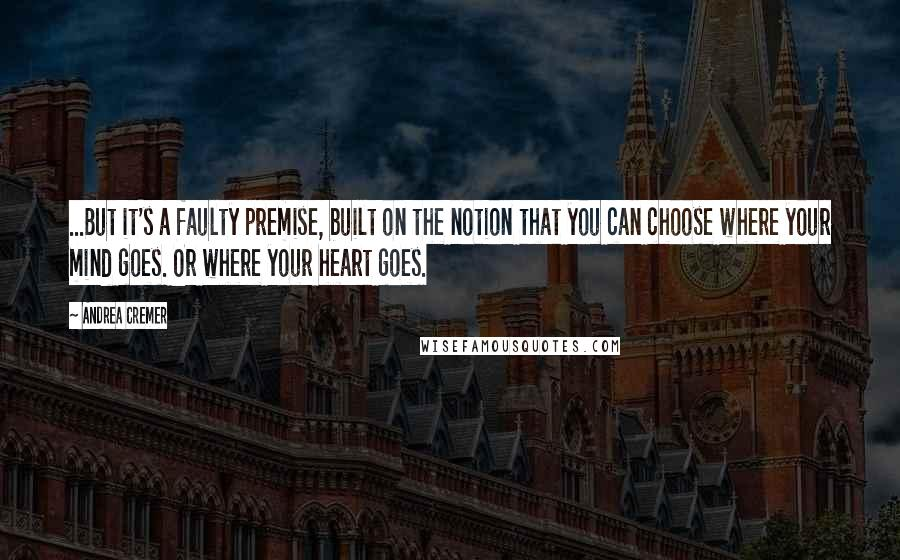 Andrea Cremer quotes: ...But it's a faulty premise, built on the notion that you can choose where your mind goes. Or where your heart goes.