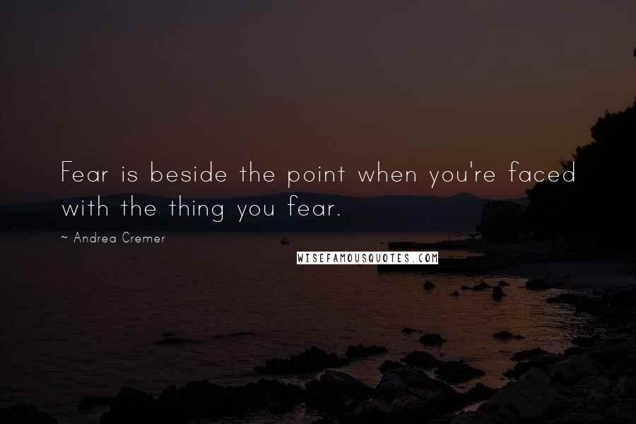 Andrea Cremer quotes: Fear is beside the point when you're faced with the thing you fear.