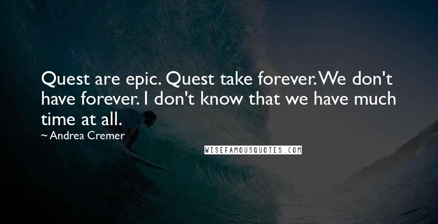 Andrea Cremer quotes: Quest are epic. Quest take forever. We don't have forever. I don't know that we have much time at all.