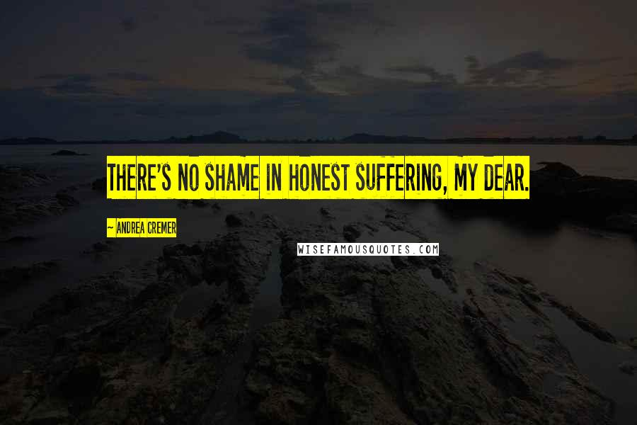 Andrea Cremer quotes: There's no shame in honest suffering, my dear.