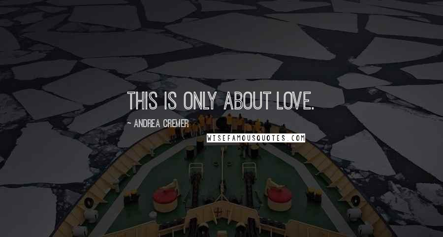 Andrea Cremer quotes: This is only about love.