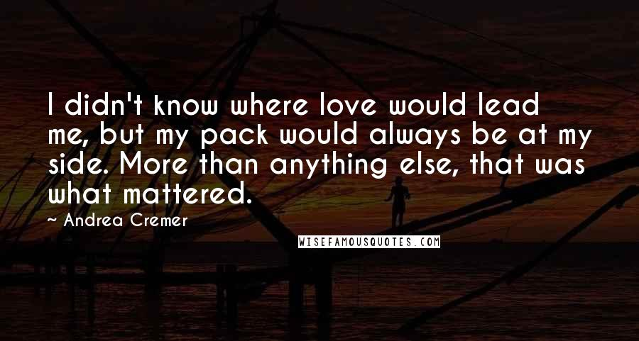 Andrea Cremer quotes: I didn't know where love would lead me, but my pack would always be at my side. More than anything else, that was what mattered.