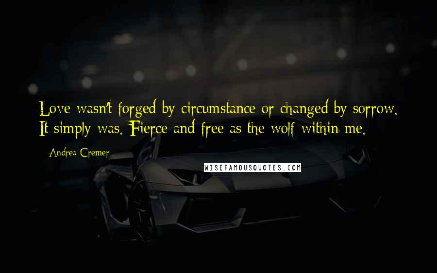 Andrea Cremer quotes: Love wasn't forged by circumstance or changed by sorrow. It simply was. Fierce and free as the wolf within me.