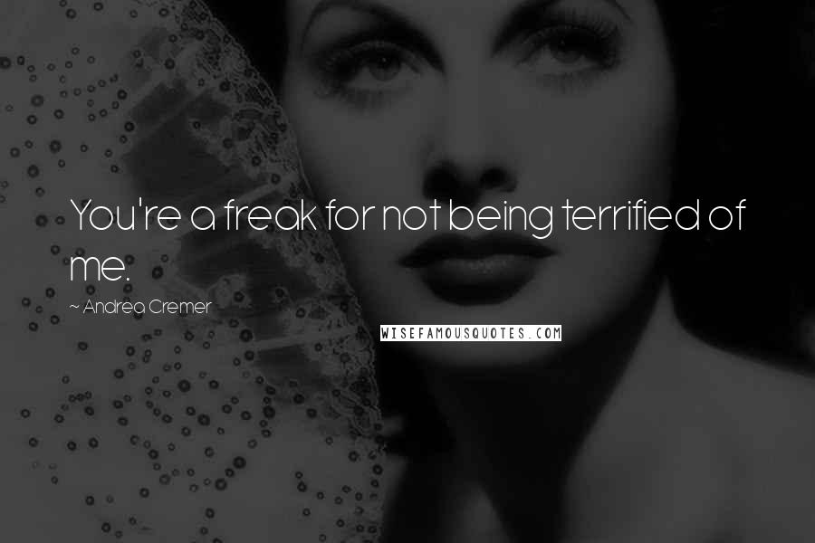 Andrea Cremer quotes: You're a freak for not being terrified of me.