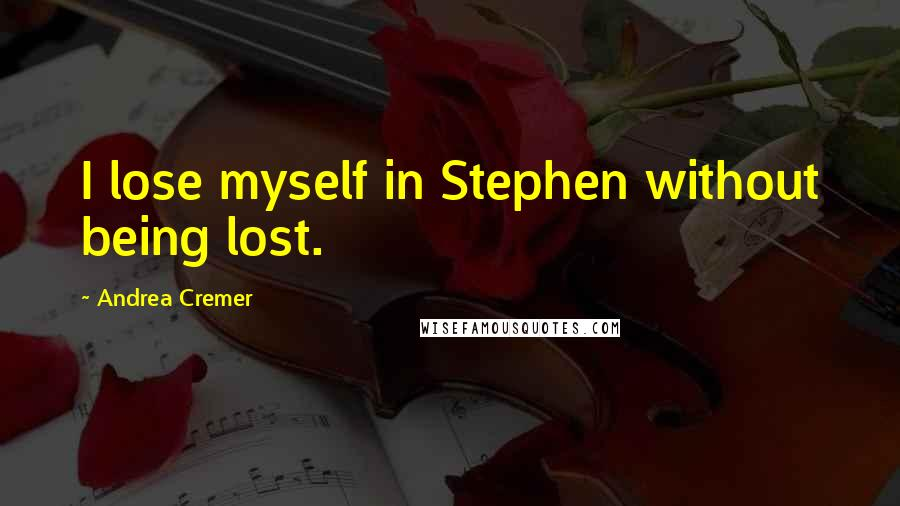Andrea Cremer quotes: I lose myself in Stephen without being lost.