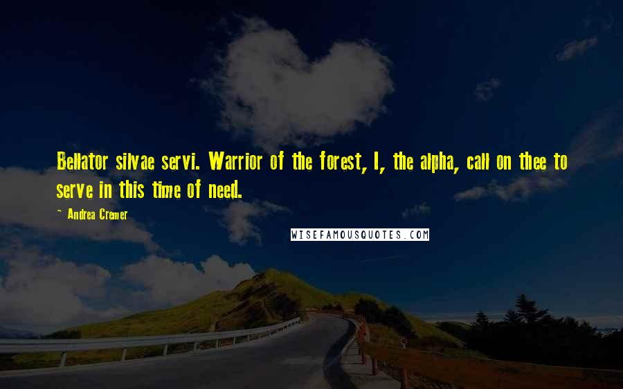 Andrea Cremer quotes: Bellator silvae servi. Warrior of the forest, I, the alpha, call on thee to serve in this time of need.