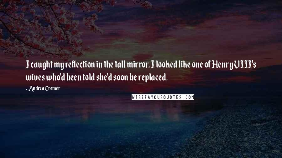 Andrea Cremer quotes: I caught my reflection in the tall mirror. I looked like one of Henry VIII's wives who'd been told she'd soon be replaced.