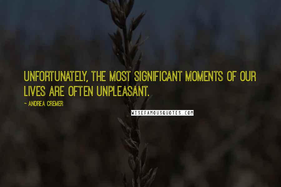 Andrea Cremer quotes: Unfortunately, the most significant moments of our lives are often unpleasant.