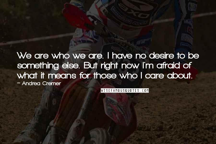 Andrea Cremer quotes: We are who we are. I have no desire to be something else. But right now I'm afraid of what it means for those who I care about.