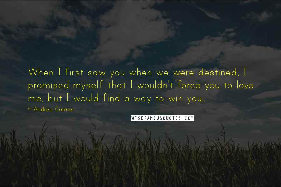 Andrea Cremer quotes: When I first saw you when we were destined, I promised myself that I wouldn't force you to love me, but I would find a way to win you.