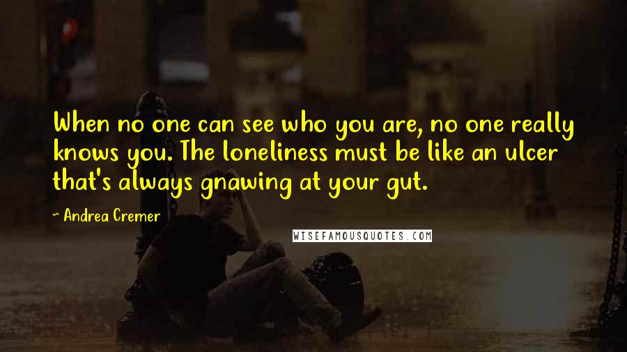 Andrea Cremer quotes: When no one can see who you are, no one really knows you. The loneliness must be like an ulcer that's always gnawing at your gut.