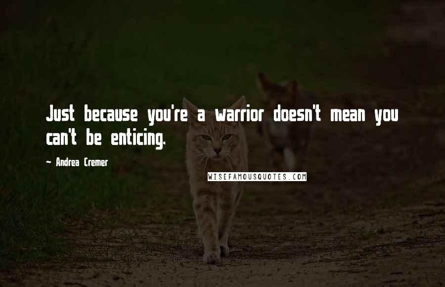 Andrea Cremer quotes: Just because you're a warrior doesn't mean you can't be enticing.