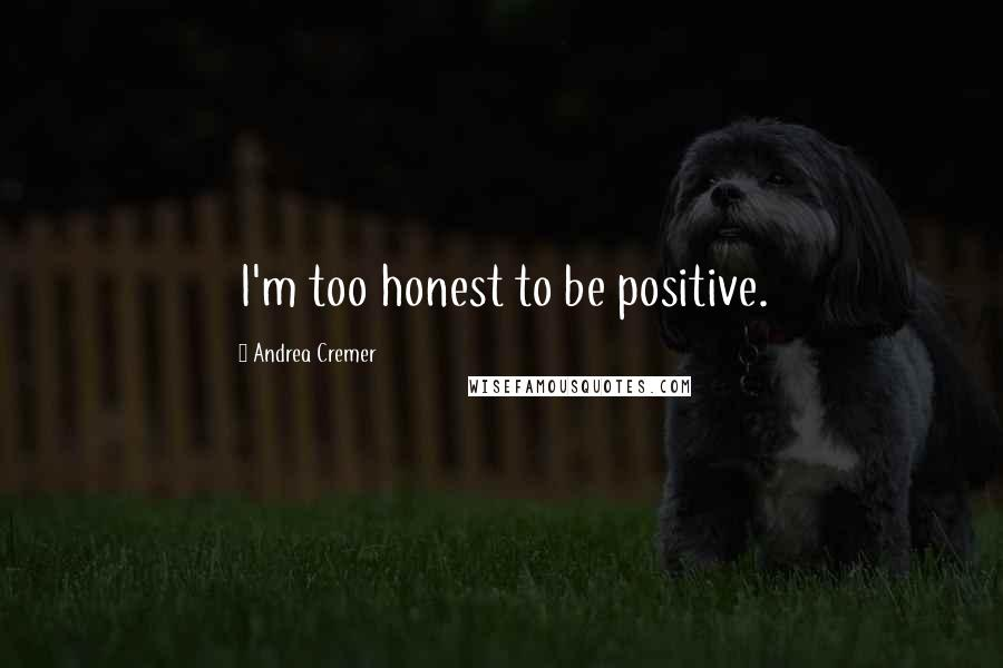 Andrea Cremer quotes: I'm too honest to be positive.