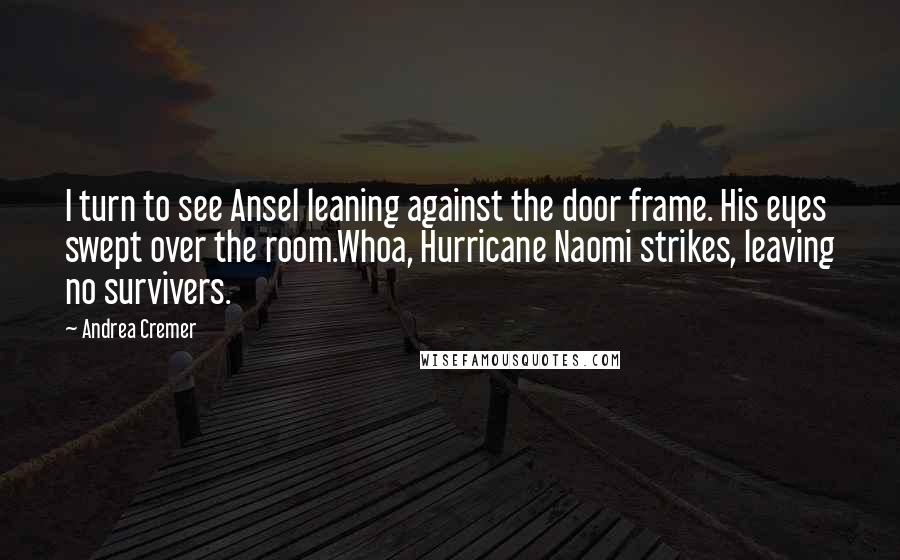 Andrea Cremer quotes: I turn to see Ansel leaning against the door frame. His eyes swept over the room.Whoa, Hurricane Naomi strikes, leaving no survivers.