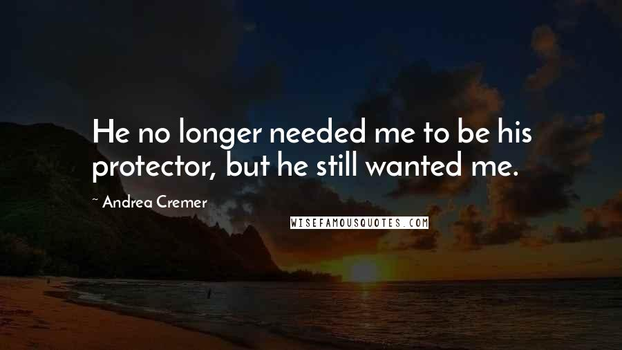 Andrea Cremer quotes: He no longer needed me to be his protector, but he still wanted me.