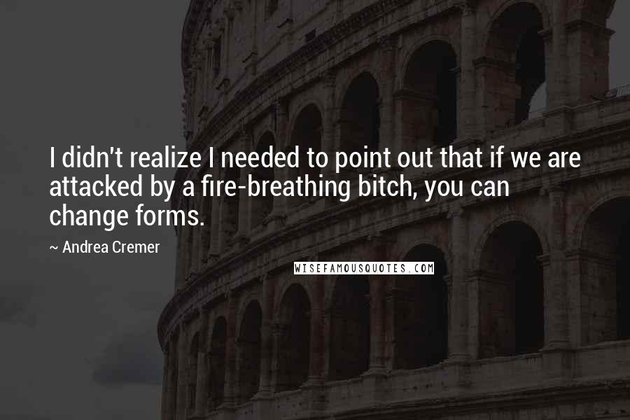 Andrea Cremer quotes: I didn't realize I needed to point out that if we are attacked by a fire-breathing bitch, you can change forms.