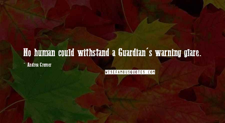 Andrea Cremer quotes: No human could withstand a Guardian's warning glare.