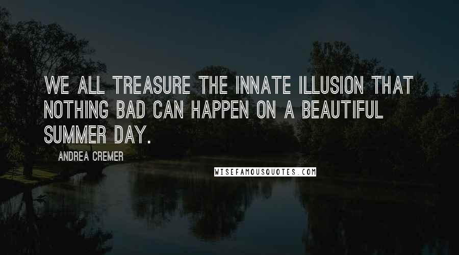Andrea Cremer quotes: We all treasure the innate illusion that nothing bad can happen on a beautiful summer day.