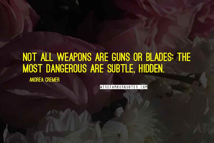 Andrea Cremer quotes: Not all weapons are guns or blades; the most dangerous are subtle, hidden.