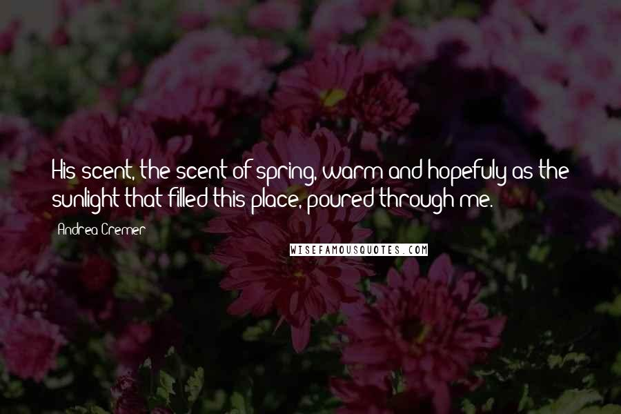 Andrea Cremer quotes: His scent, the scent of spring, warm and hopefuly as the sunlight that filled this place, poured through me.