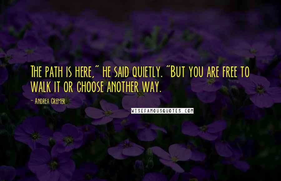 "Andrea Cremer quotes: The path is here,"" he said quietly. ""But you are free to walk it or choose another way."