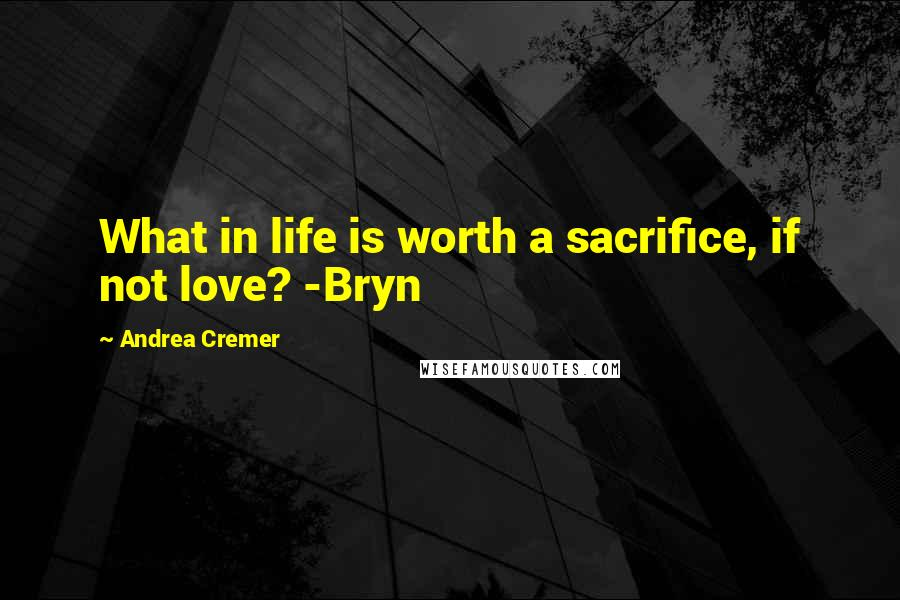 Andrea Cremer quotes: What in life is worth a sacrifice, if not love? -Bryn