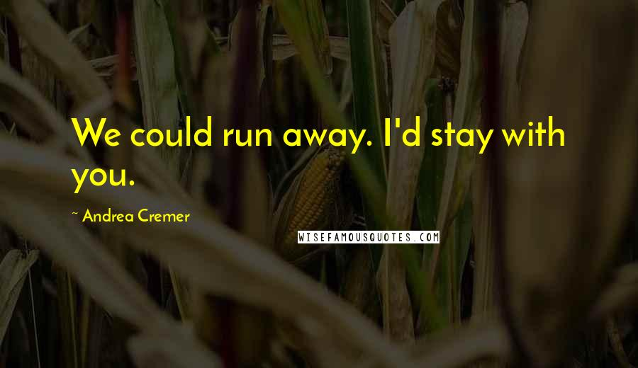 Andrea Cremer quotes: We could run away. I'd stay with you.