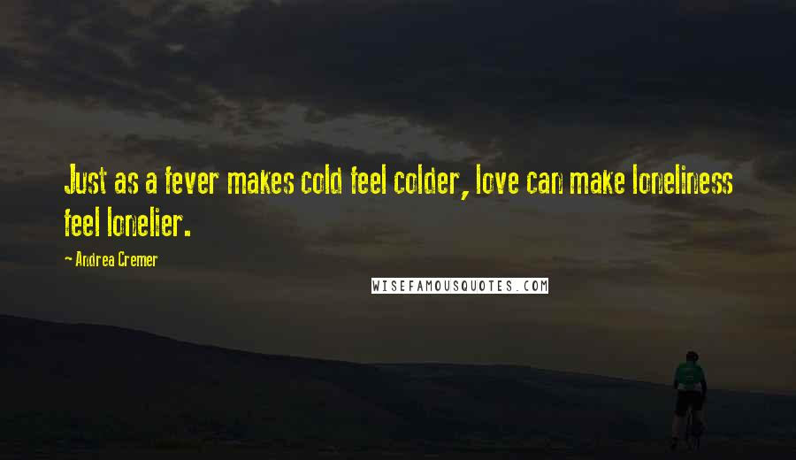 Andrea Cremer quotes: Just as a fever makes cold feel colder, love can make loneliness feel lonelier.
