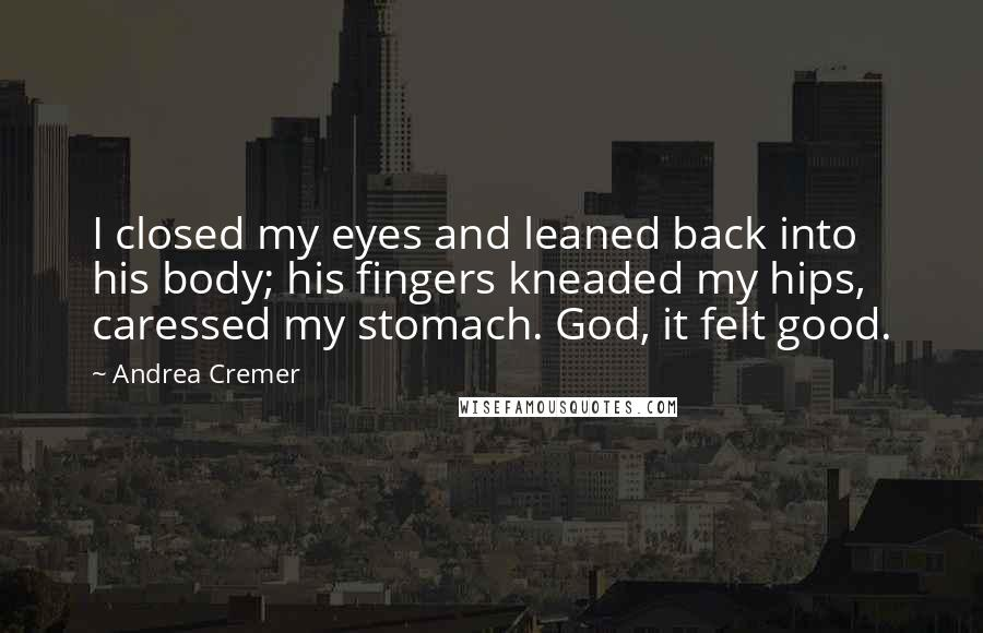 Andrea Cremer quotes: I closed my eyes and leaned back into his body; his fingers kneaded my hips, caressed my stomach. God, it felt good.