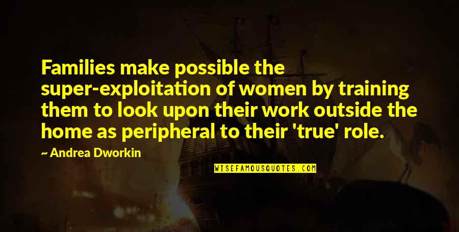 Andrea Dworkin Feminist Quotes By Andrea Dworkin: Families make possible the super-exploitation of women by