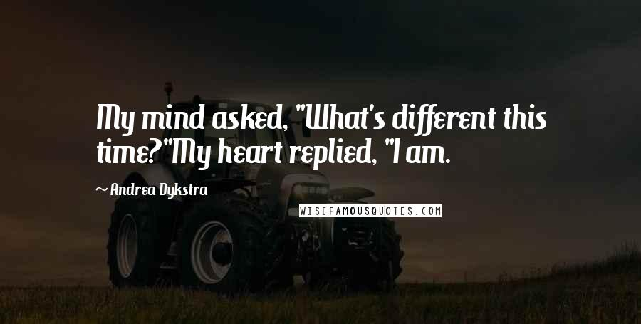 "Andrea Dykstra quotes: My mind asked, ""What's different this time?""My heart replied, ""I am."