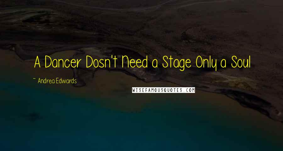 Andrea Edwards quotes: A Dancer Dosn't Need a Stage Only a Soul