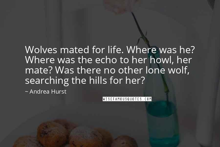 Andrea Hurst quotes: Wolves mated for life. Where was he? Where was the echo to her howl, her mate? Was there no other lone wolf, searching the hills for her?