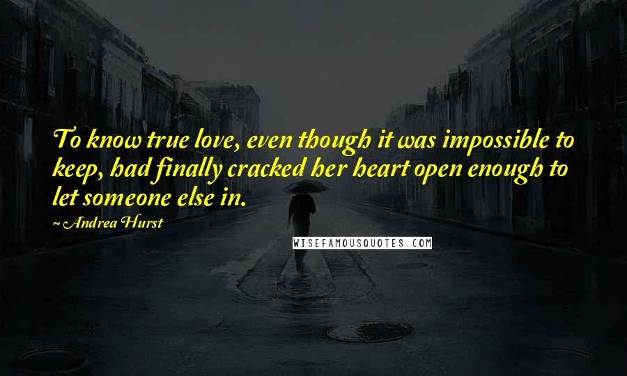 Andrea Hurst quotes: To know true love, even though it was impossible to keep, had finally cracked her heart open enough to let someone else in.