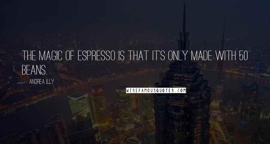 Andrea Illy quotes: The magic of espresso is that it's only made with 50 beans.