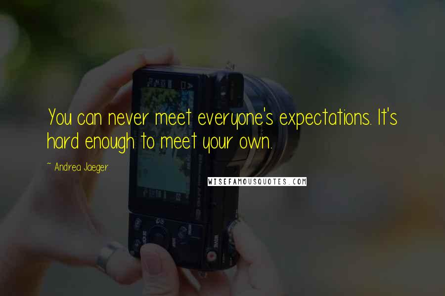 Andrea Jaeger quotes: You can never meet everyone's expectations. It's hard enough to meet your own.