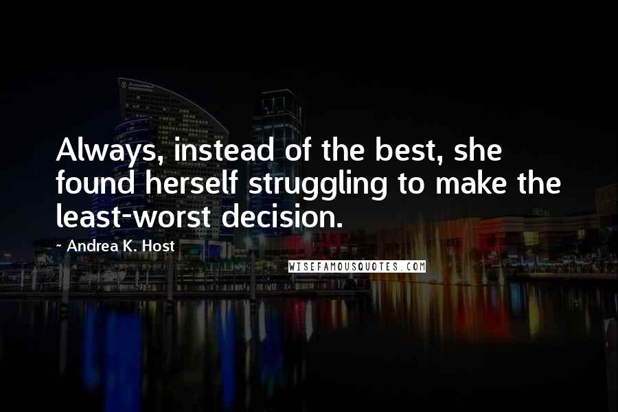 Andrea K. Host quotes: Always, instead of the best, she found herself struggling to make the least-worst decision.