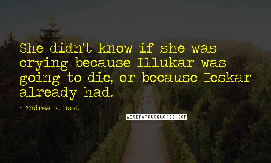 Andrea K. Host quotes: She didn't know if she was crying because Illukar was going to die, or because Ieskar already had.