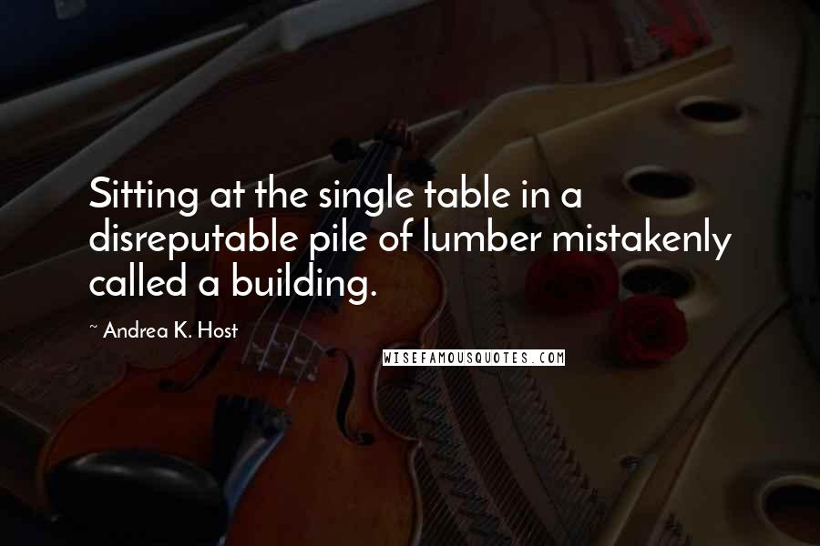 Andrea K. Host quotes: Sitting at the single table in a disreputable pile of lumber mistakenly called a building.
