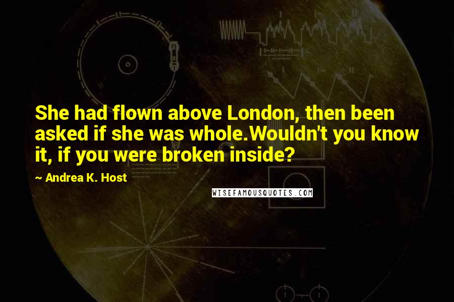 Andrea K. Host quotes: She had flown above London, then been asked if she was whole.Wouldn't you know it, if you were broken inside?