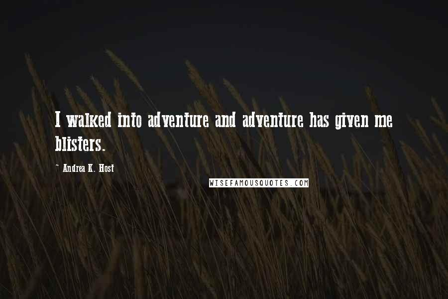 Andrea K. Host quotes: I walked into adventure and adventure has given me blisters.