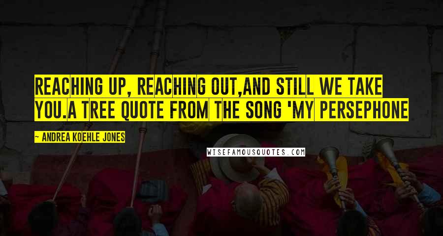 Andrea Koehle Jones quotes: Reaching up, reaching out,and still we take you.A tree quote from the song 'My Persephone