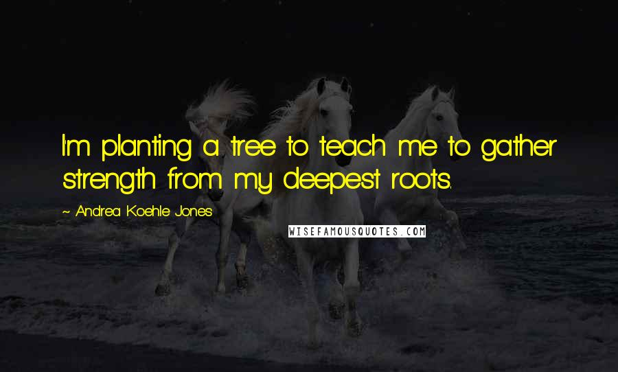 Andrea Koehle Jones quotes: I'm planting a tree to teach me to gather strength from my deepest roots.