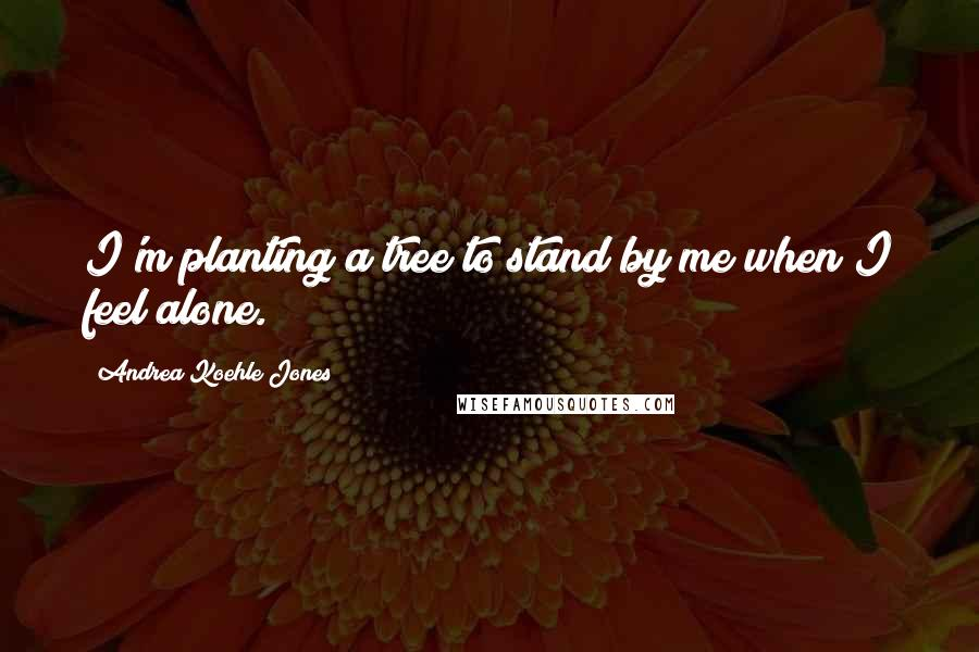 Andrea Koehle Jones quotes: I'm planting a tree to stand by me when I feel alone.