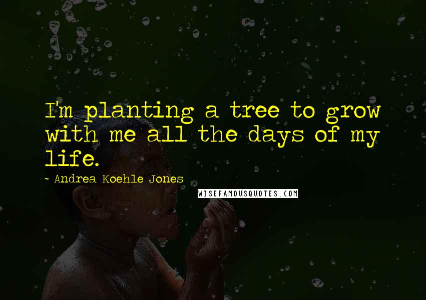 Andrea Koehle Jones quotes: I'm planting a tree to grow with me all the days of my life.
